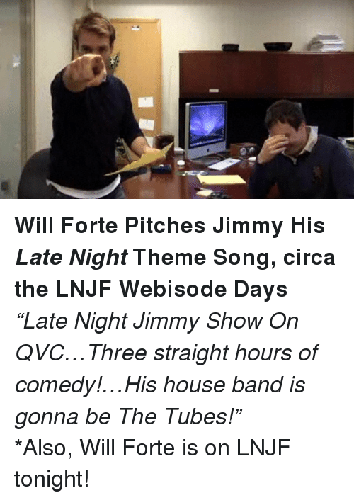 qvc: <p><strong>Will Forte Pitches Jimmy His <em>Late Night</em> Theme Song, circa the LNJF Webisode Days</strong></p> <p><em>&ldquo;Late Night Jimmy Show On QVC&hellip;Three straight hours of comedy!&hellip;His house band is gonna be The Tubes!&rdquo;</em></p> <p>*Also, Will Forte is on LNJF tonight!</p>