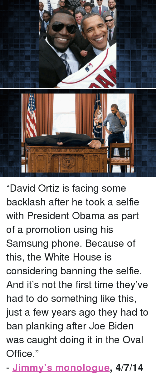 """David Ortiz: <p>&ldquo;David Ortiz is facing some backlash after he took a selfie with President Obama as part of a promotion using his Samsung phone. Because of this, the White House is considering banning the selfie. And it&rsquo;s not the first time they&rsquo;ve had to do something like this, just a few years ago they had to ban planking after Joe Biden was caught doing it in the Oval Office.&rdquo;</p> <p>- <strong><a href=""""https://www.youtube.com/watch?v=KYFFV46Ax5E&amp;list=UU8-Th83bH_thdKZDJCrn88g"""" target=""""_blank"""">Jimmy&rsquo;s monologue</a>, 4/7/14</strong></p>"""