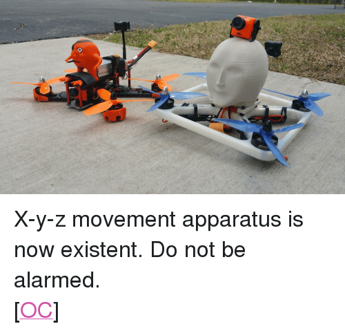 "Alarmed: <p> X-y-z movement apparatus is now existent. Do not be alarmed.<br/> [<a href=""https://www.reddit.com/r/surrealmemes/comments/8f464b/xyz_movement_apparatus_is_now_existent/"">OC</a>]</p>"