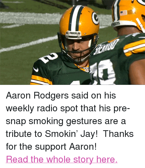 "Jay Cutler: <p>Aaron Rodgers said on his weekly radio spot that his pre-snap smoking gestures are a tribute to Smokin&rsquo; Jay!  Thanks for the support Aaron!</p> <p><a href=""http://thebiglead.com/2014/09/30/aaron-rodgers-says-that-he-does-pre-snap-smoking-gesture-in-tribute-to-jay-cutler/"" target=""_blank"">Read the whole story here.</a></p>"