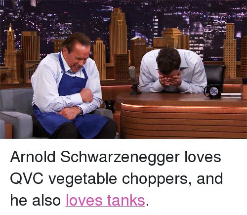 """qvc: <p>Arnold Schwarzenegger loves QVC vegetable choppers, and he also <a href=""""https://www.youtube.com/watch?v=6njdZO_sCcI&amp;list=UU8-Th83bH_thdKZDJCrn88g"""" target=""""_blank"""">loves tanks</a>.</p>"""