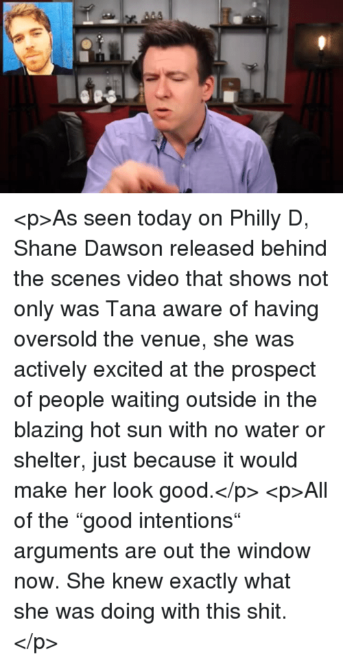 """venue: <p>As seen today on Philly D, Shane Dawson released behind the scenes video that shows not only was Tana aware of having oversold the venue, she was actively excited at the prospect of people waiting outside in the blazing hot sun with no water or shelter, just because it would make her look good.</p>  <p>All of the """"good intentions"""" arguments are out the window now. She knew exactly what she was doing with this shit.</p>"""