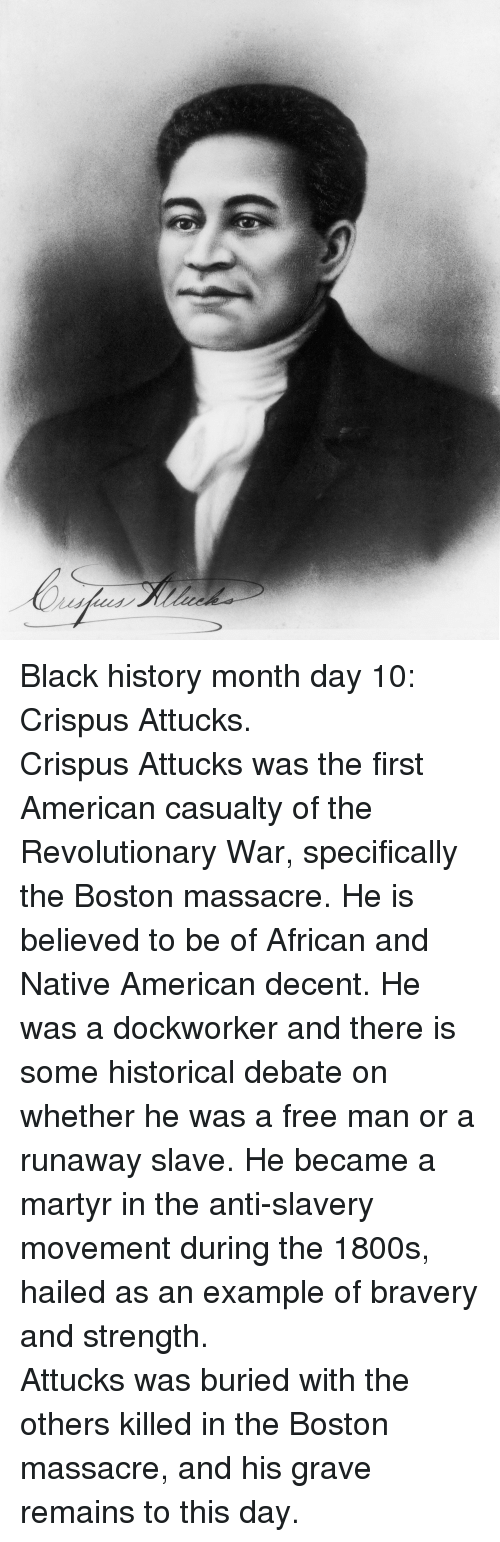 slavery: <p>Black history month day 10: Crispus Attucks.</p>  <p>Crispus Attucks was the first American casualty of the Revolutionary War, specifically the Boston massacre. He is believed to be of African and Native American decent. He was a dockworker and there is some historical debate on whether he was a free man or a runaway slave. He became a martyr in the anti-slavery movement during the 1800s, hailed as an example of bravery and strength.</p>  <p>Attucks was buried with the others killed in the Boston massacre, and his grave remains to this day.</p>
