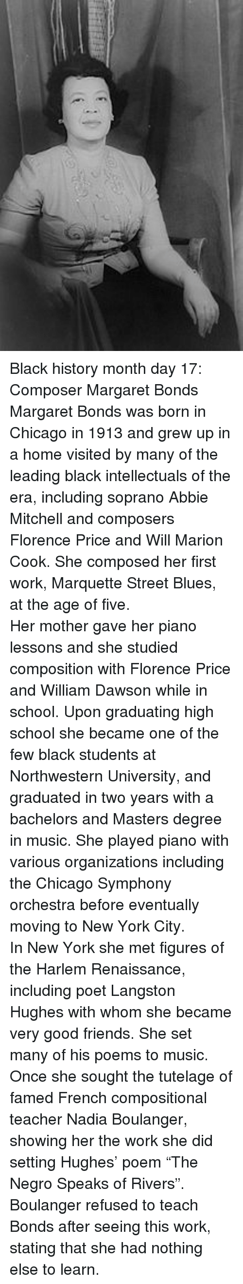 "Black History Month: <p>Black history month day 17: Composer Margaret Bonds</p>  <p>Margaret Bonds was born in Chicago in 1913 and grew up in a home visited by many of the leading black intellectuals of the era, including soprano Abbie Mitchell and composers Florence Price and Will Marion Cook. She composed her first work, Marquette Street Blues, at the age of five.</p>  <p>Her mother gave her piano lessons and she studied composition with Florence Price and William Dawson while in school. Upon graduating high school she became one of the few black students at Northwestern University, and graduated in two years with a bachelors and Masters degree in music. She played piano with various organizations including the Chicago Symphony orchestra before eventually moving to New York City.</p>  <p>In New York she met figures of the Harlem Renaissance, including poet Langston Hughes with whom she became very good friends. She set many of his poems to music. Once she sought the tutelage of famed French compositional teacher Nadia Boulanger, showing her the work she did setting Hughes' poem ""The Negro Speaks of Rivers"". Boulanger refused to teach Bonds after seeing this work, stating that she had nothing else to learn.</p>"