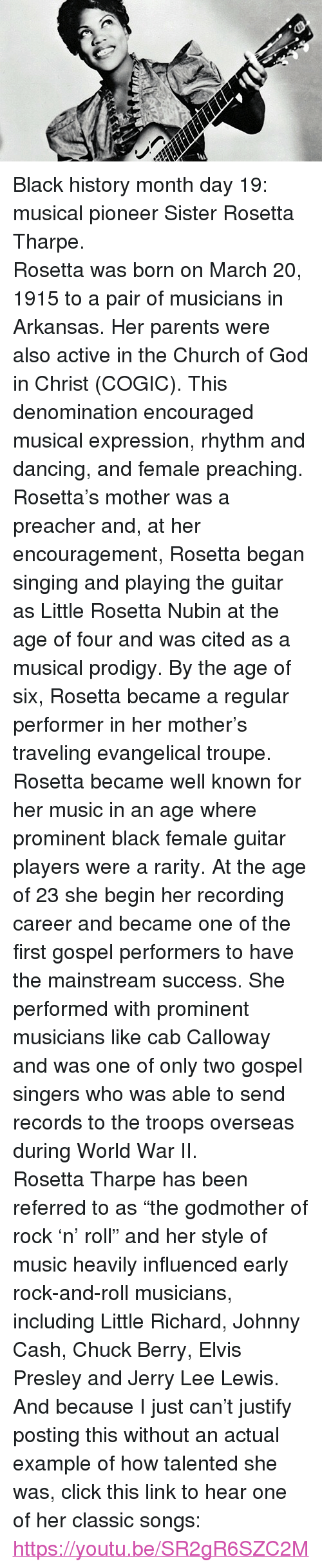 """chuck berry: <p>Black history month day 19: musical pioneer Sister Rosetta Tharpe.</p>  <p>Rosetta was born on March 20, 1915 to a pair of musicians in Arkansas. Her parents were also active in the Church of God in Christ (COGIC). This denomination encouraged musical expression, rhythm and dancing, and female preaching. Rosetta's mother was a preacher and, at her encouragement, Rosetta began singing and playing the guitar as Little Rosetta Nubin at the age of four and was cited as a musical prodigy. By the age of six, Rosetta became a regular performer in her mother's traveling evangelical troupe.</p>  <p>Rosetta became well known for her music in an age where prominent black female guitar players were a rarity. At the age of 23 she begin her recording career and became one of the first gospel performers to have the mainstream success. She performed with prominent musicians like cab Calloway and was one of only two gospel singers who was able to send records to the troops overseas during World War II.</p>  <p>Rosetta Tharpe has been referred to as """"the godmother of rock 'n' roll"""" and her style of music heavily influenced early rock-and-roll musicians, including Little Richard, Johnny Cash, Chuck Berry, Elvis Presley and Jerry Lee Lewis.</p>  <p>And because I just can't justify posting this without an actual example of how talented she was, click this link to hear one of her classic songs: <a href=""""https://youtu.be/SR2gR6SZC2M"""">https://youtu.be/SR2gR6SZC2M</a></p>"""