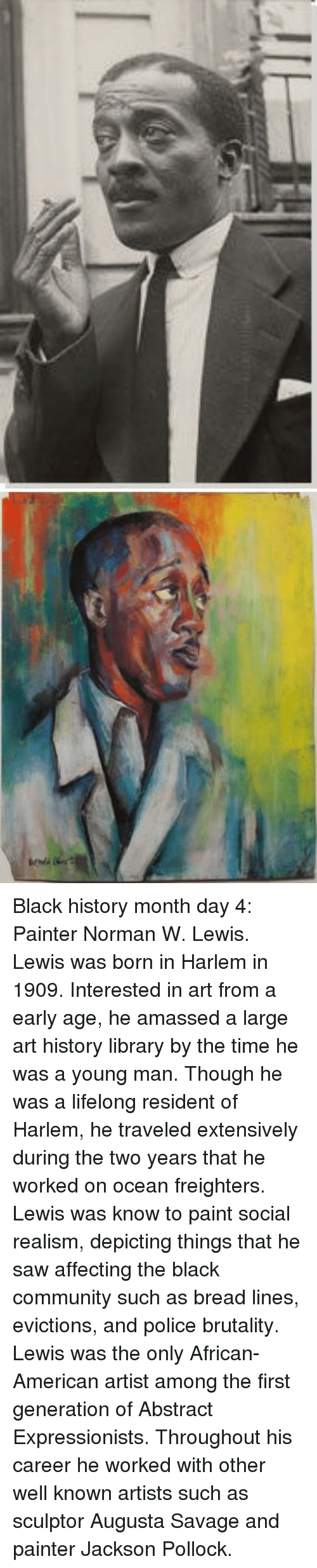 art history: <p>Black history month day 4: Painter Norman W. Lewis.</p>  <p>Lewis was born in Harlem in 1909. Interested in art from a early age, he amassed a large art history library by the time he was a young man. Though he was a lifelong resident of Harlem, he traveled extensively during the two years that he worked on ocean freighters. </p>  <p>Lewis was know to paint social realism, depicting things that he saw affecting the black community such as bread lines, evictions, and police brutality. </p>  <p>Lewis was the only African- American artist among the first generation of Abstract Expressionists. Throughout his career he worked with other well known artists such as sculptor Augusta Savage and painter Jackson Pollock.</p>