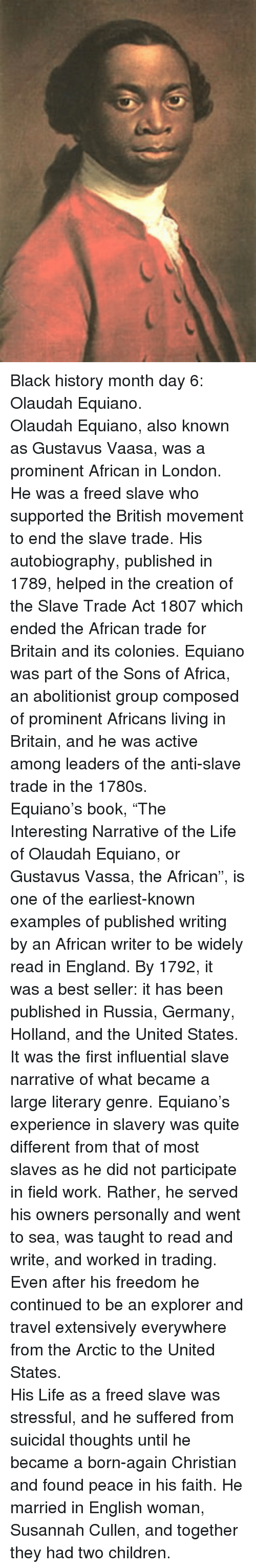 """slavery: <p>Black history month day 6: Olaudah Equiano.<br/></p> <p>Olaudah Equiano, also known as Gustavus Vaasa, was a prominent African in London. He was a freed slave who supported the British movement to end the slave trade. His autobiography, published in 1789, helped in the creation of the Slave Trade Act 1807 which ended the African trade for Britain and its colonies. Equiano was part of the Sons of Africa, an abolitionist group composed of prominent Africans living in Britain, and he was active among leaders of the anti-slave trade in the 1780s.</p>  <p>Equiano's book, """"The Interesting Narrative of the Life of Olaudah Equiano, or Gustavus Vassa, the African"""", is one of the earliest-known examples of published writing by an African writer to be widely read in England. By 1792, it was a best seller: it has been published in Russia, Germany, Holland, and the United States. It was the first influential slave narrative of what became a large literary genre. Equiano's experience in slavery was quite different from that of most slaves as he did not participate in field work. Rather, he served his owners personally and went to sea, was taught to read and write, and worked in trading. Even after his freedom he continued to be an explorer and travel extensively everywhere from the Arctic to the United States.</p>  <p>His Life as a freed slave was stressful, and he suffered from suicidal thoughts until he became a born-again Christian and found peace in his faith. He married in English woman, Susannah Cullen, and together they had two children.</p>"""