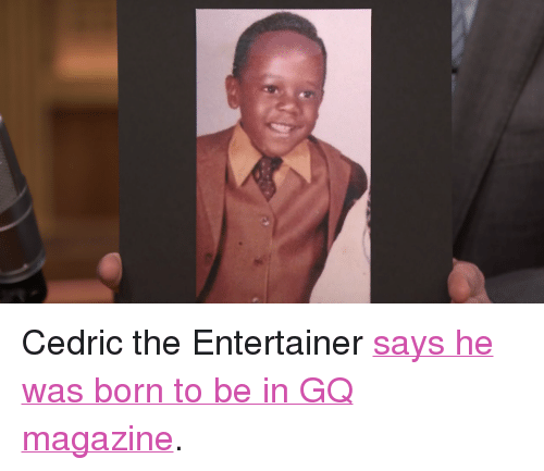 """cedric the entertainer: <p>Cedric the Entertainer <a href=""""http://www.nbc.com/the-tonight-show/segments/3806"""" target=""""_blank"""">says he was born to be in GQ magazine</a>.</p>"""