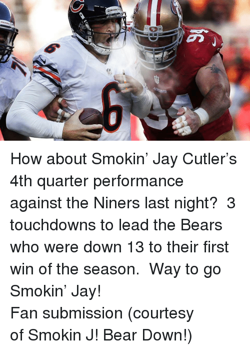 Jay Cutler: <p>How about Smokin&rsquo; Jay Cutler&rsquo;s 4th quarter performance against the Niners last night?  3 touchdowns to lead the Bears who were down 13 to their first win of the season.  Way to go Smokin&rsquo; Jay!</p> <p>Fan submission (courtesy of Smokin J! Bear Down!)</p>