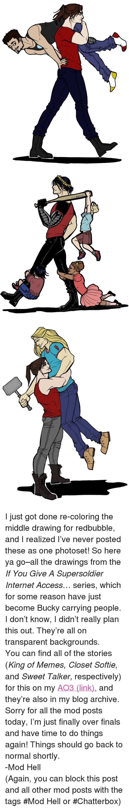 """chatterbox: <p>I just got done re-coloring the middle drawing for redbubble, and I realized I've never posted these as one photoset! So here ya go&ndash;all the drawings from the <i>If You Give A Supersoldier Internet Access&hellip;</i> series, which for some reason have just become Bucky carrying people. I don't know, I didn't really plan this out. They're all on transparent backgrounds.</p><p>You can find all of the stories (<i>King of Memes, Closet Softie</i>, and <i>Sweet Talker, </i>respectively) for this on my <a href=""""http://Archiveofourown.org/users/BuckyKingOfMemes"""">AO3 (link),</a> and they're also in my blog archive.</p><p>Sorry for all the mod posts today, I'm just finally over finals and have time to do things again! Things should go back to normal shortly.</p><p>-Mod Hell</p><p>(Again, you can block this post and all other mod posts with the tags #Mod Hell or #Chatterbox)</p>"""