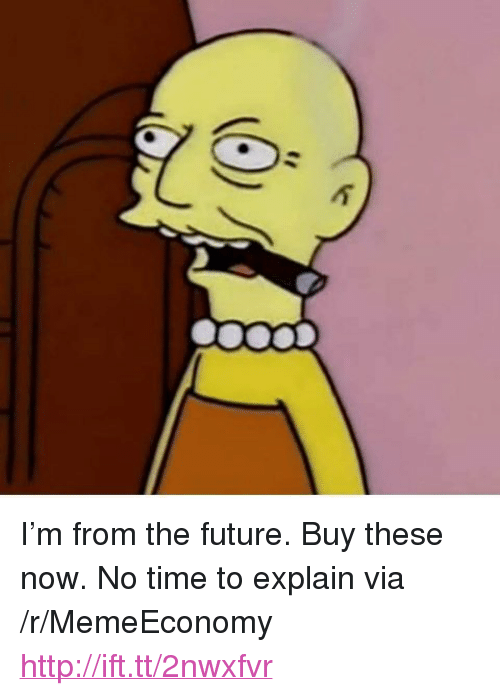 """no time to explain: <p>I&rsquo;m from the future. Buy these now. No time to explain via /r/MemeEconomy <a href=""""http://ift.tt/2nwxfvr"""">http://ift.tt/2nwxfvr</a></p>"""