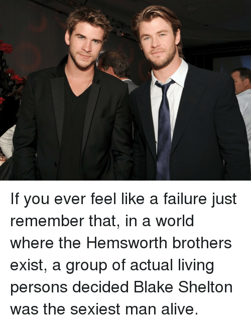 Blake Shelton: <p>If you ever feel like a failure just remember that, in a world where the Hemsworth brothers exist, a group of actual living persons decided Blake Shelton was the sexiest man alive.</p>