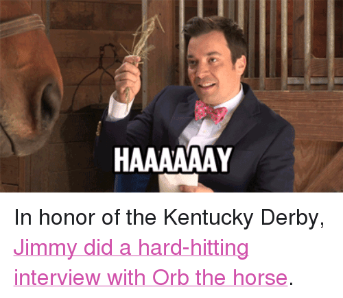 """kentucky derby: <p>In honor of the Kentucky Derby, <a href=""""http://www.youtube.com/watch?v=VOQ7k4sAFpE&amp;feature=youtu.be"""" target=""""_blank"""">Jimmy did a hard-hitting interview with Orb the horse</a>.</p>"""