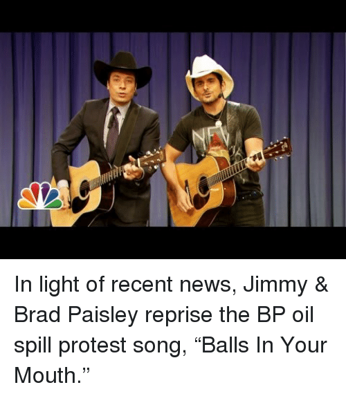 oil spill: <p>In light of recent news, Jimmy &amp; Brad Paisley reprise the BP oil spill protest song, &ldquo;Balls In Your Mouth.&rdquo;</p>