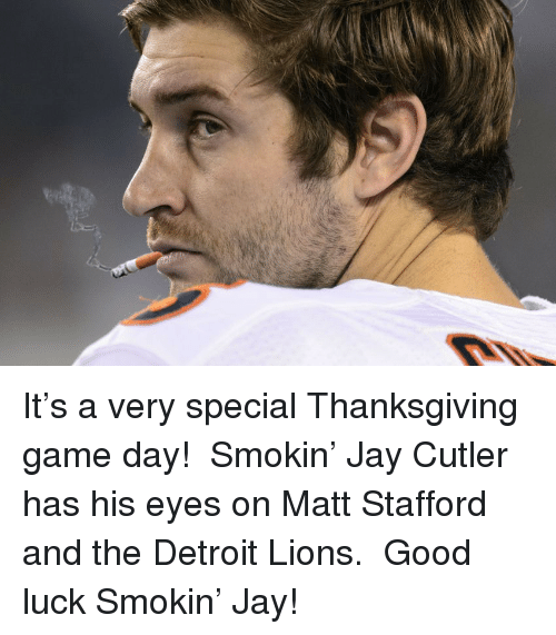 Jay Cutler: <p>It&rsquo;s a very special Thanksgiving game day!  Smokin&rsquo; Jay Cutler has his eyes on Matt Stafford and the Detroit Lions.  Good luck Smokin&rsquo; Jay!</p>
