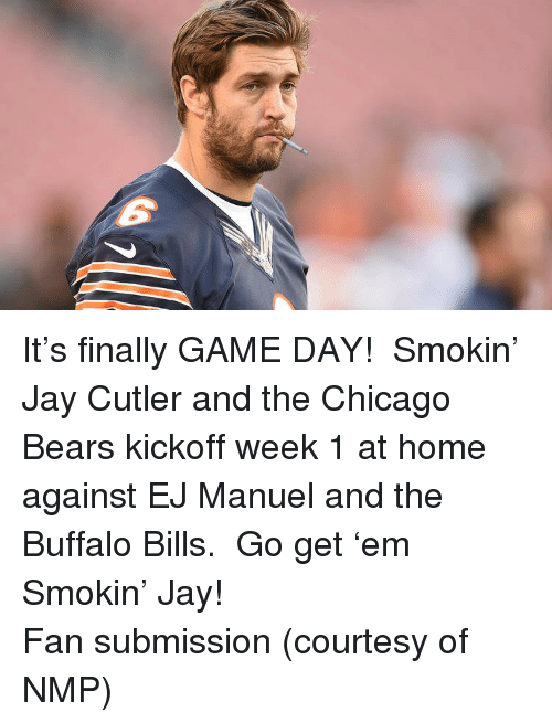 Jay Cutler: <p>It&rsquo;s finally GAME DAY!  Smokin&rsquo; Jay Cutler and the Chicago Bears kickoff week 1 at home against EJ Manuel and the Buffalo Bills.  Go get &lsquo;em Smokin&rsquo; Jay!</p> <p>Fan submission (courtesy of NMP)</p>