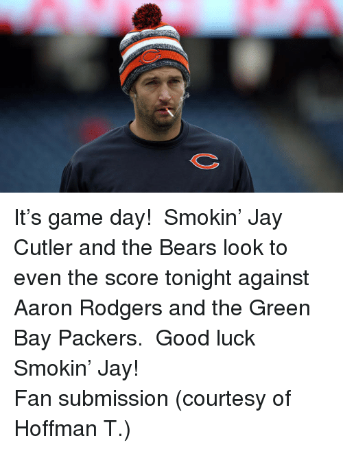 Jay Cutler: <p>It&rsquo;s game day!  Smokin&rsquo; Jay Cutler and the Bears look to even the score tonight against Aaron Rodgers and the Green Bay Packers.  Good luck Smokin&rsquo; Jay!</p> <p>Fan submission (courtesy of Hoffman T.)</p>
