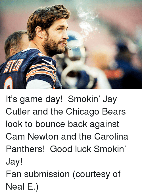 Jay Cutler: <p>It&rsquo;s game day!  Smokin&rsquo; Jay Cutler and the Chicago Bears look to bounce back against Cam Newton and the Carolina Panthers!  Good luck Smokin&rsquo; Jay!</p> <p>Fan submission (courtesy of Neal E.)</p>