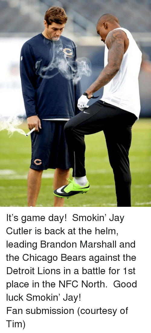 Detroit Lions: <p>It&rsquo;s game day!  Smokin&rsquo; Jay Cutler is back at the helm, leading Brandon Marshall and the Chicago Bears against the Detroit Lions in a battle for 1st place in the NFC North.  Good luck Smokin&rsquo; Jay!</p> <p>Fan submission (courtesy of Tim)</p>