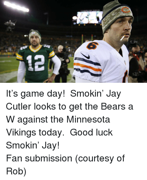 Jay Cutler: <p>It&rsquo;s game day!  Smokin&rsquo; Jay Cutler looks to get the Bears a W against the Minnesota Vikings today.  Good luck Smokin&rsquo; Jay!</p> <p>Fan submission (courtesy of Rob)</p>