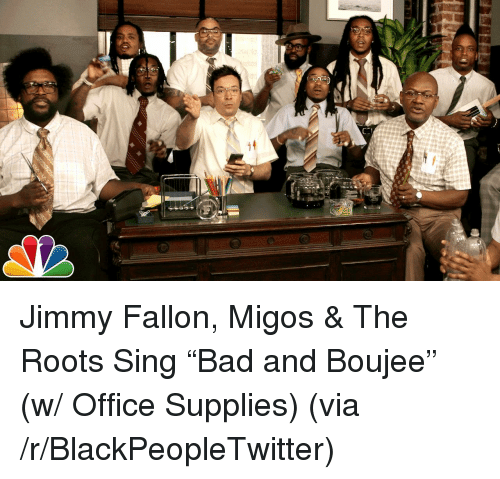 Bad And Boujee: <p>Jimmy Fallon, Migos &amp; The Roots Sing &ldquo;Bad and Boujee&rdquo; (w/ Office Supplies) (via /r/BlackPeopleTwitter)</p>
