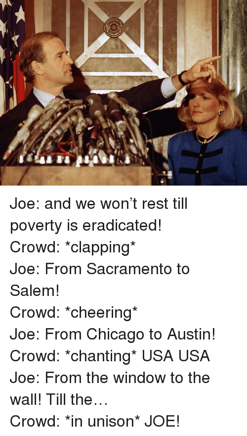 window to the wall: <p>Joe: and we won&rsquo;t rest till poverty is eradicated! </p>  <p>Crowd: *clapping* </p>  <p>Joe: From Sacramento to Salem! </p>  <p>Crowd: *cheering* </p>  <p>Joe: From Chicago to Austin! </p>  <p>Crowd: *chanting* USA USA </p>  <p>Joe: From the window to the wall! Till the&hellip;</p>  <p>Crowd: *in unison* JOE!</p>