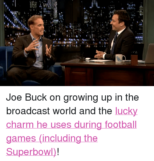 """Joe Buck: <p>Joe Buck on growing up in the broadcast world and the <a href=""""http://www.latenightwithjimmyfallon.com/blogs/2014/01/joe-buck-was-born-to-broadcast/"""" target=""""_blank"""">lucky charm he uses during football games (including the Superbowl)</a>!</p>"""