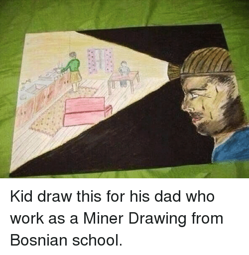 Bosnian: <p>Kid draw this for his dad who work as a Miner Drawing from Bosnian school.</p>