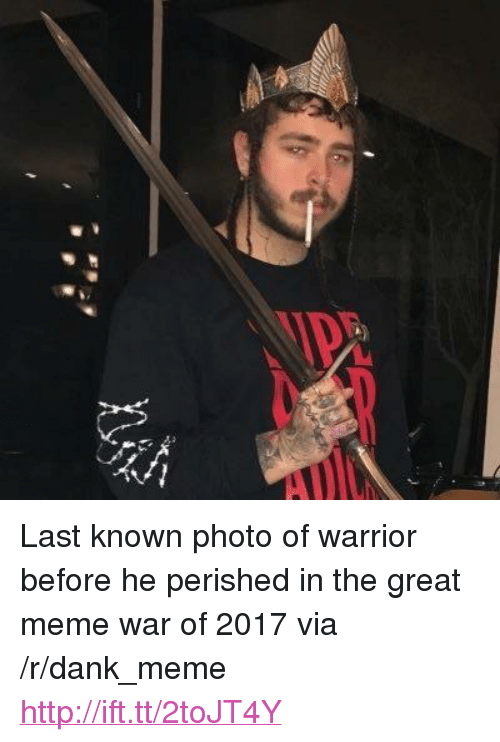 "meme war: <p>Last known photo of warrior before he perished in the great meme war of 2017 via /r/dank_meme <a href=""http://ift.tt/2toJT4Y"">http://ift.tt/2toJT4Y</a></p>"