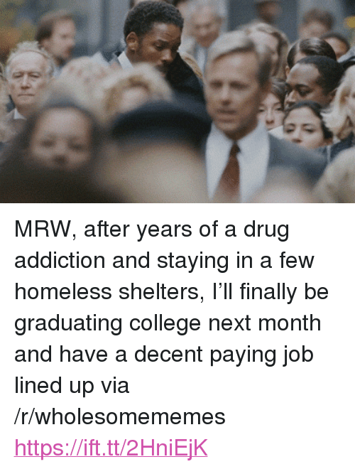 """drug addiction: <p>MRW, after years of a drug addiction and staying in a few homeless shelters, I&rsquo;ll finally be graduating college next month and have a decent paying job lined up via /r/wholesomememes <a href=""""https://ift.tt/2HniEjK"""">https://ift.tt/2HniEjK</a></p>"""