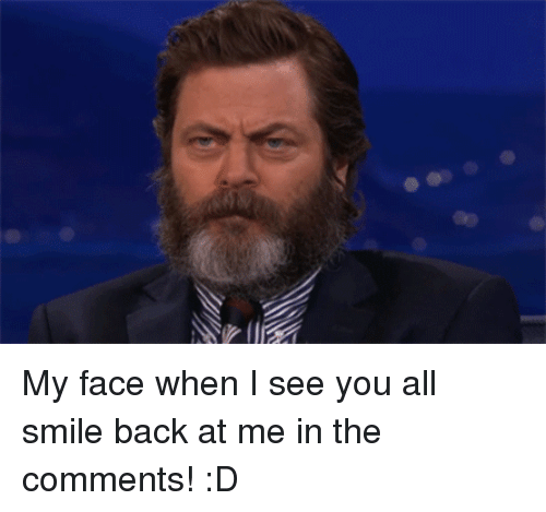 When I See You: <p>My face when I see you all smile back at me in the comments! :D</p>