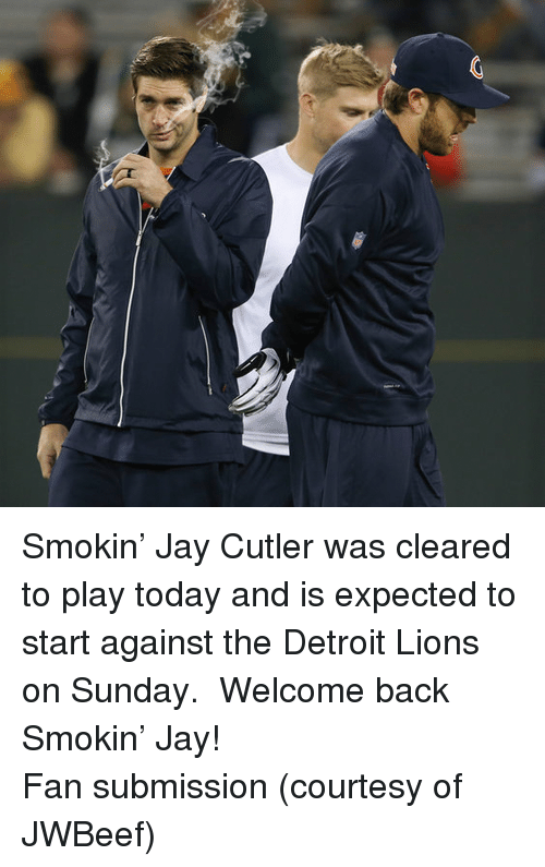 Detroit Lions: <p>Smokin&rsquo; Jay Cutler was cleared to play today and is expected to start against the Detroit Lions on Sunday.  Welcome back Smokin&rsquo; Jay!</p> <p>Fan submission (courtesy of JWBeef)</p>