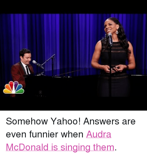 """Audra: <p>Somehow Yahoo! Answers are even funnier when<a href=""""http://www.youtube.com/watch?v=IJw3fuFi90o"""" target=""""_blank"""">Audra McDonald is singing them</a>.</p>"""