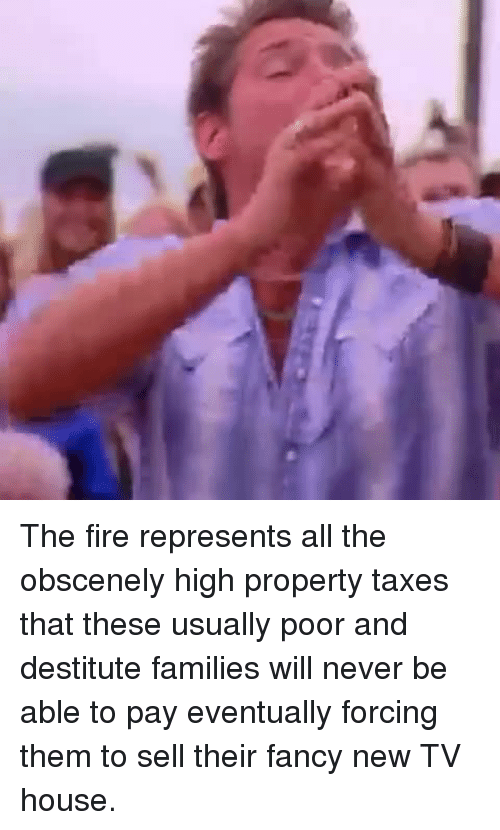 Fire, Taxes, and Fancy: <p>The fire represents all the obscenely high property taxes that these usually poor and destitute families will never be able to pay eventually forcing them to sell their fancy new TV house.</p>