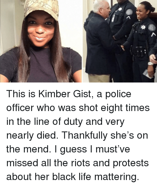 gist: <p>This is Kimber Gist, a police officer who was shot eight times in the line of duty and very nearly died. Thankfully she&rsquo;s on the mend. I guess I must&rsquo;ve missed all the riots and protests about her black life mattering.</p>
