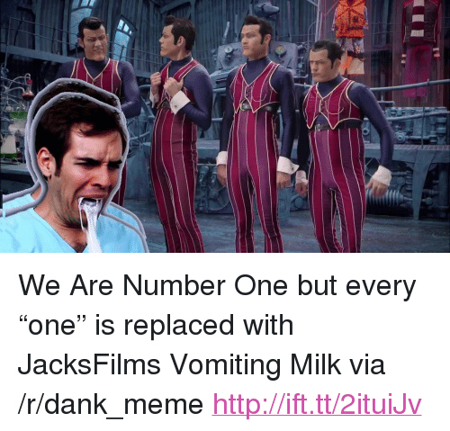 """We Are Number One : <p>We Are Number One but every &ldquo;one&rdquo; is replaced with JacksFilms Vomiting Milk via /r/dank_meme <a href=""""http://ift.tt/2ituiJv"""">http://ift.tt/2ituiJv</a></p>"""