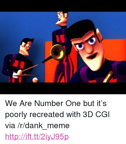 """We Are Number One : <p>We Are Number One but it&rsquo;s poorly recreated with 3D CGI via /r/dank_meme <a href=""""http://ift.tt/2iyJ95p"""">http://ift.tt/2iyJ95p</a></p>"""