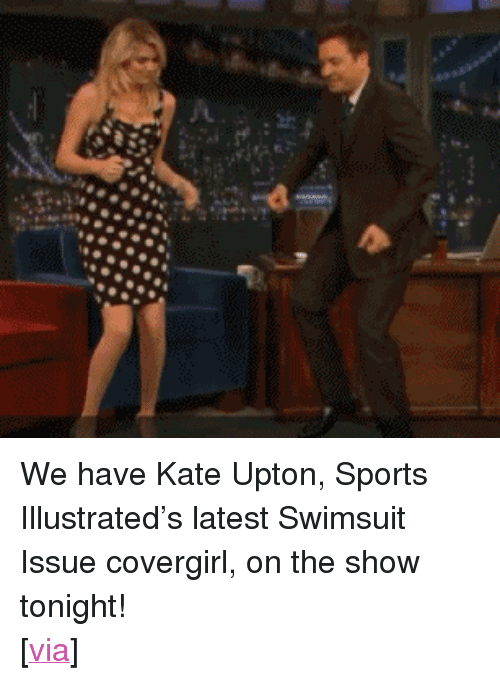 """kate upton: <p>We have Kate Upton, Sports Illustrated&rsquo;s latest Swimsuit Issue covergirl, on the show tonight!</p> <p>[<a href=""""http://cdn.uproxx.com/wp-content/uploads/2012/06/cat-daddy-fallon.gif"""" target=""""_blank"""">via</a>]</p>"""