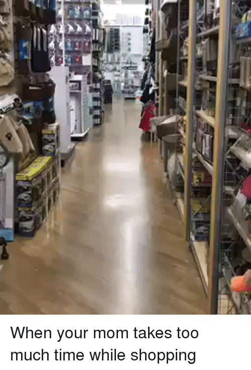 Too Much: <p>When your mom takes too much time while shopping<br/></p>