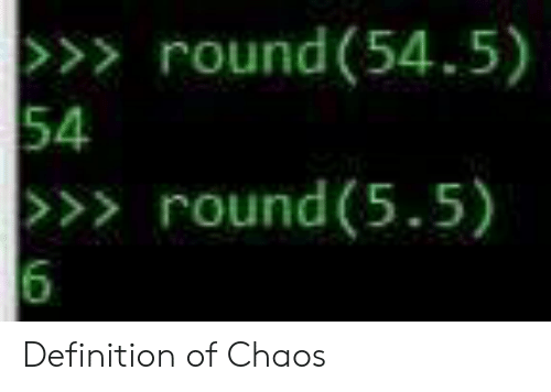 definition of: >>> round(54.5)  54  >>> round (5.5)  6 Definition of Chaos