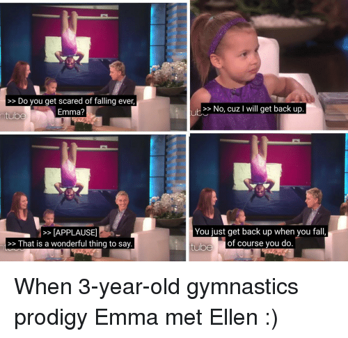 Gymnastics: >>Do you get scared of falling ever,  Emma?  >> No, cuz I will get back up  ntube  >APPLAUSE  >>That is a wonderful thing to say.  You just get back up when you fall,  tube  of course you do <p>When 3-year-old gymnastics prodigy Emma met Ellen :)</p>