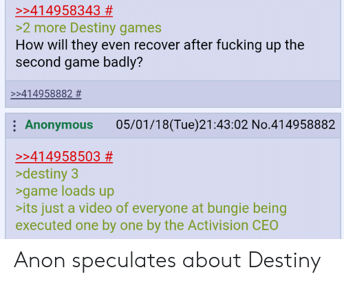 bungie: >:414958343 #  >2 more Destiny games  How will they even recover after fucking up the  second game badly?  >:414958882 #  Anonymous 05/01/18(Tue)21:43:02 No.414958882  >:414958503 #  >destiny3  >game loads up  its just a video of everyone at bungie being  executed one by one by the Activision CEO Anon speculates about Destiny
