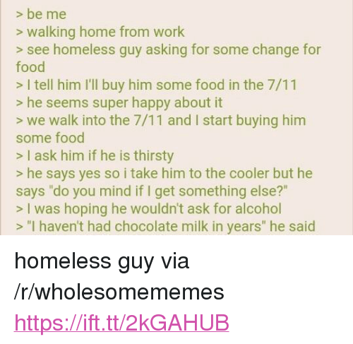 """super happy: > be me  s walking home from work  > see homeless guy asking for some change for  food  > I tell him I'll buy him some food in the 7/11  > he seems super happy about it  > we walk into the 7/11 and I start buying him  some food  > I ask him if he is thirsty  s he says yes so i take him to the cooler but he  says """"do you mind if I get something else?'""""  > I was hoping he wouldn't ask for alcohol  > """"I haven't had chocolate milk in years"""" he said <p>homeless guy via /r/wholesomememes <a href=""""https://ift.tt/2kGAHUB"""">https://ift.tt/2kGAHUB</a></p>"""