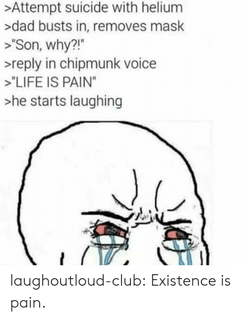 """chipmunk: >Attempt suicide with helium  >dad busts in, removes mask  >""""Son, why?!""""  >reply in chipmunk voice  >""""LIFE IS PAIN""""  >he starts laughing laughoutloud-club:  Existence is pain."""