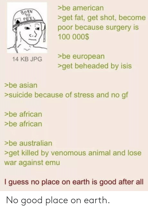 No Gf: >be american  >get fat, get shot, become  SORN  poor because surgery IS  100 000$  eu  >be european  -get beheaded by isis  14 KB JPG  >be asian  >suicide because of stress and no gf  >be african  >be african  >be australian  >get killed by venomous animal and lose  war against emu  I guess no place on earth is good after al No good place on earth.