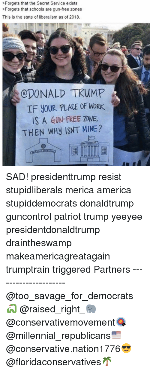 Liberalism: >Forgets that the Secret Service exists  >Forgets that schools are gun-free zones  This is the state of liberalism as of 2018.  CDONALD TRUMP  IF YOUR PLACE OF WORK  S A GUN-FREE ZONE  THEN WHy ISNT MINE? SAD! presidenttrump resist stupidliberals merica america stupiddemocrats donaldtrump guncontrol patriot trump yeeyee presidentdonaldtrump draintheswamp makeamericagreatagain trumptrain triggered Partners --------------------- @too_savage_for_democrats🐍 @raised_right_🐘 @conservativemovement🎯 @millennial_republicans🇺🇸 @conservative.nation1776😎 @floridaconservatives🌴