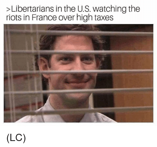 Libertarians: >Libertarians in the U.S. watching the  riots in France over high taxes (LC)