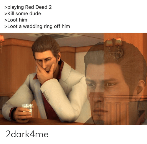 wedding ring: >playing Red Dead2  >Kill some dude  >Loot him  >Loot a wedding ring off him 2dark4me