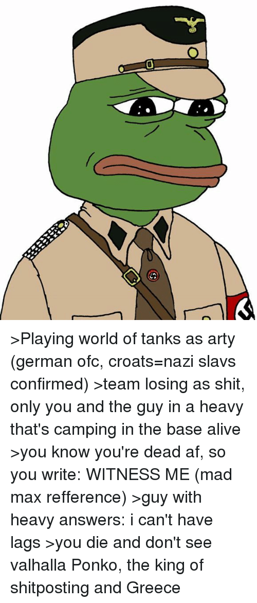 world of tank: >Playing world of tanks as arty (german ofc, croats=nazi slavs confirmed) >team losing as shit, only you and the guy in a heavy that's camping in the base alive >you know you're dead af, so you write: WITNESS ME (mad max refference) >guy with heavy answers: i can't have lags >you die and don't see valhalla  Ponko, the king of shitposting and Greece
