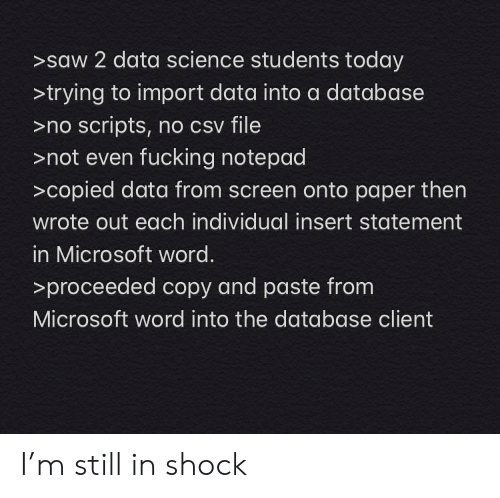 shock: >saw 2 data science students today  >trying to import data into a database  >no scripts, no csv file  >not even fucking notepad  >copied data from screen onto paper then  wrote out each individual insert statement  in Microsoft word.  >proceeded copy and paste from  Microsoft word into the database client I'm still in shock